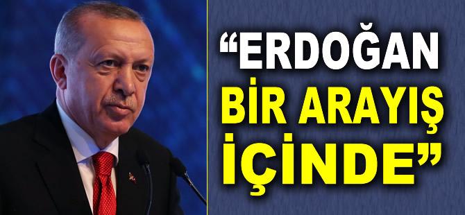 """""""Erdoğan bir arayışın içinde"""""""