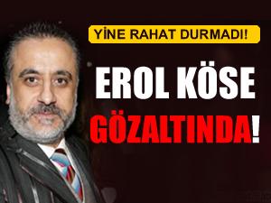 Erol Köse gözaltına alındı!