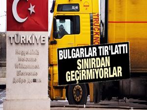 Bulgaristan Türk TIR'larını ülkeye sokmuyor