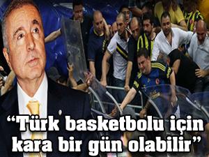 """""""Türk basketbolu için kara bir gün olabilir"""""""