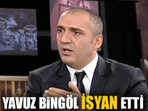 Yavuz Bingöl isyan etti