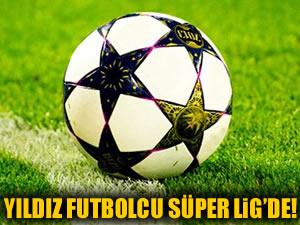 Yıldız futbolcu Süper Lig'de!