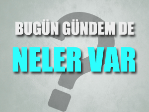 Türkiye gündeminde bugün neler var