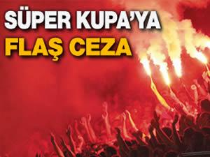 Süper Kupa'ya flaş ceza