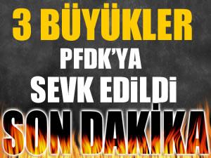 3 büyükler PFDK'ya sevk edildi