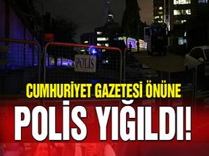 Cumhuriyet Gazetesi'nin önüne polis yığıldı!