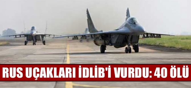 Rus uçakları İdlib'i vurdu: 40 ölü