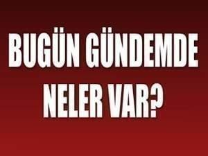 Türkiye ve dünya gündeminde bugün neler var?