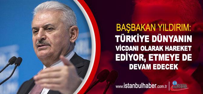 Başbakan Yıldırım: Türkiye dünyanın vicdanı olarak hareket ediyor, etmeye de devam edecek